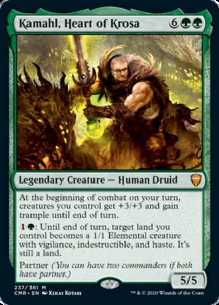 Kamahl, Heart of Krosa {6}{G}{G} Legendary Creature — Human Druid At the beginning of combat on your turn, creatures you control get +3/+3 and gain trample until end of turn. {1}{G}: Until end of turn, target land you control becomes a 1/1 Elemental creature with vigilance, indestructible, and haste. It's still a land. Partner (You can have two commanders if both have partner.) 5/5 Illustrated by Kekai Kotaki